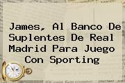James, Al Banco De Suplentes De <b>Real Madrid</b> Para Juego Con <b>Sporting</b>