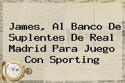 James, Al Banco De Suplentes De <b>Real Madrid</b> Para Juego Con <b>Sporting</b>