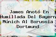 James Anotó En Humillada Del <b>Bayern Múnich</b> Al Borussia Dortmund
