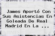 James Aportó Con Sus Asistencias En Goleada De <b>Real Madrid</b> En La ...
