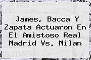 James, Bacca Y Zapata Actuaron En El Amistoso <b>Real Madrid Vs</b>. <b>Milan</b>