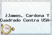 ¿James, Cardona Y Cuadrado Contra <b>USA</b>?
