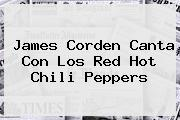 James Corden Canta Con Los Red <b>Hot</b> Chili Peppers