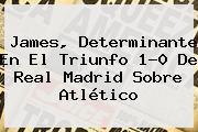 James, Determinante En El Triunfo 1-0 De <b>Real Madrid</b> Sobre <b>Atlético</b>