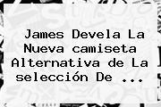 James Devela La Nueva <b>camiseta</b> Alternativa <b>de</b> La <b>selección De</b> ...