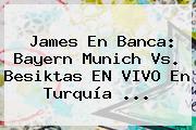 James En Banca: <b>Bayern Munich</b> Vs. Besiktas EN VIVO En Turquía ...