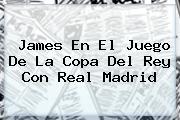 James En El Juego De La <b>Copa Del Rey</b> Con Real Madrid