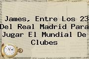 James, Entre Los 23 Del Real Madrid Para Jugar El <b>Mundial De Clubes</b>