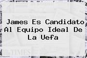 James Es Candidato Al Equipo Ideal De La <b>Uefa</b>