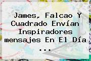 James, Falcao Y Cuadrado Envían Inspiradores <b>mensajes</b> En El <b>Día</b> ...