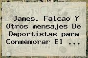 James, Falcao Y Otros <b>mensajes</b> De Deportistas <b>para</b> Conmemorar El ...