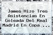 James Hizo Tres Asistencias En Goleada Del <b>Real Madrid</b> En Copa ...