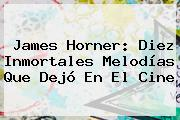 <b>James Horner</b>: Diez Inmortales Melodías Que Dejó En El Cine