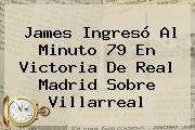 James Ingresó Al Minuto 79 En Victoria De <b>Real Madrid</b> Sobre Villarreal