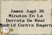 James Jugó 36 Minutos En La Derrota De <b>Real Madrid</b> Contra <b>Bayern</b>