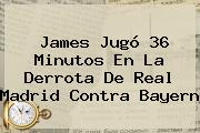 James Jugó 36 Minutos En La Derrota De <b>Real Madrid</b> Contra Bayern