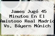 James Jugo 45 Minutos En El Amistoso <b>Real Madrid Vs Bayern Munich</b>