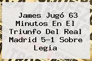 James Jugó 63 Minutos En El Triunfo Del <b>Real Madrid</b> 5-1 Sobre Legia