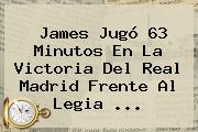 James Jugó 63 Minutos En La Victoria Del <b>Real Madrid</b> Frente Al Legia ...