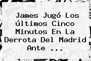 James Jugó Los últimos Cinco Minutos En La Derrota Del <b>Madrid</b> Ante <b>...</b>