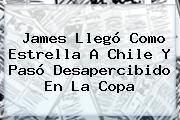 <b>James</b> Llegó Como Estrella A Chile Y Pasó Desapercibido En La Copa