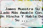 James Muestra Su Lado Más Amable Con Un Hincha Y Habla De Su <b>...</b>