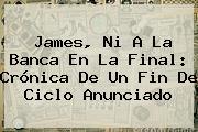 <b>James</b>, Ni A La Banca En La Final: Crónica De Un Fin De Ciclo Anunciado