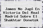 James No Jugó En Victoria Del <b>Real Madrid</b> Sobre El Shakhtar Donetsk