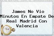 James No Vio Minutos En Empate De <b>Real Madrid</b> Con Valencia
