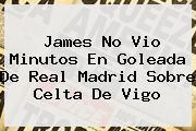 James No Vio Minutos En Goleada De <b>Real Madrid</b> Sobre <b>Celta De Vigo</b>