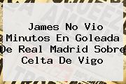 James No Vio Minutos En Goleada De <b>Real Madrid</b> Sobre <b>Celta De Vigo</b>