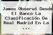 James Observó Desde El Banco La Clasificación De <b>Real Madrid</b> En La ...