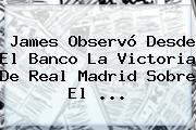 James Observó Desde El Banco La Victoria De <b>Real Madrid</b> Sobre El ...