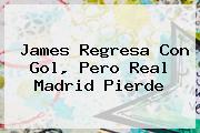 James Regresa Con Gol, Pero <b>Real Madrid</b> Pierde