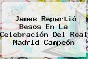 James Repartió Besos En La Celebración Del <b>Real Madrid Campeón</b>