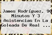 James Rodríguez, 90 Minutos Y 3 Asistencias En La Goleada De <b>Real</b> ...