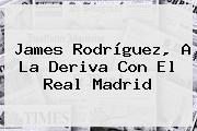 James Rodríguez, A La Deriva Con El <b>Real Madrid</b>