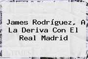 <b>James Rodríguez</b>, A La Deriva Con El Real Madrid