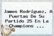 James Rodríguez, A Puertas De Su Partido 25 En La <b>Champions</b> <b>...</b>