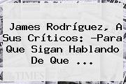 <b>James Rodríguez</b>, A Sus Críticos: ?Para Que Sigan Hablando De Que <b>...</b>