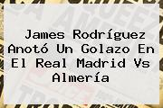 James Rodríguez Anotó Un Golazo En El <b>Real Madrid Vs Almería</b>