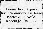 James Rodríguez, Aun Pensando En Real Madrid, Envía <b>mensaje De</b> ...
