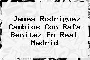 James Rodriguez Cambios Con <b>Rafa Benitez</b> En Real Madrid
