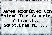 <b>James Rodríguez</b> Con Salomé Tras Ganarle A Francia, &quot;Eres Mi ...