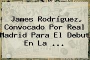 James Rodríguez, Convocado Por <b>Real Madrid</b> Para El Debut En La ...