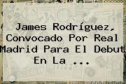 James Rodríguez, Convocado Por <b>Real Madrid</b> Para El Debut En La ...
