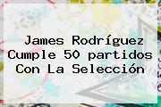 James Rodríguez Cumple 50 <b>partidos</b> Con La Selección