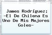<b>James Rodríguez</b>: ?El De Chilena Es Uno De Mis Mejores Goles?