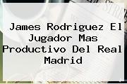 James Rodriguez El Jugador Mas Productivo Del <b>Real Madrid</b>