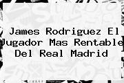 James Rodriguez El Jugador Mas Rentable Del <b>Real Madrid</b>